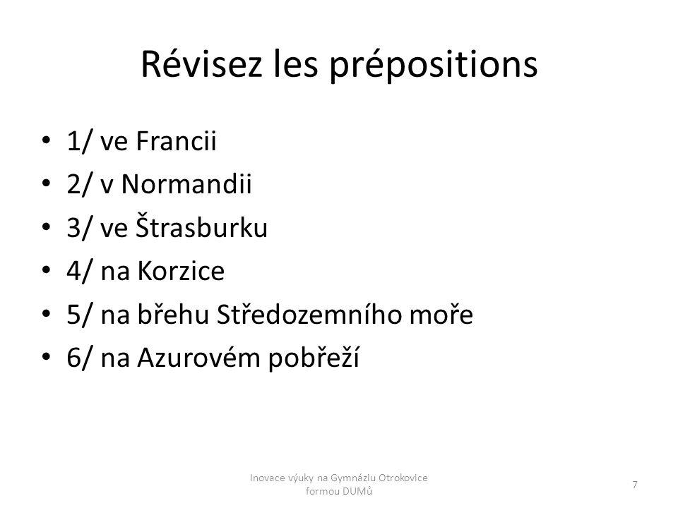 Révisez les prépositions 1/ ve Francii 2/ v Normandii 3/ ve Štrasburku 4/ na Korzice 5/ na břehu Středozemního moře 6/ na Azurovém pobřeží Inovace výuky na Gymnáziu Otrokovice formou DUMů 7