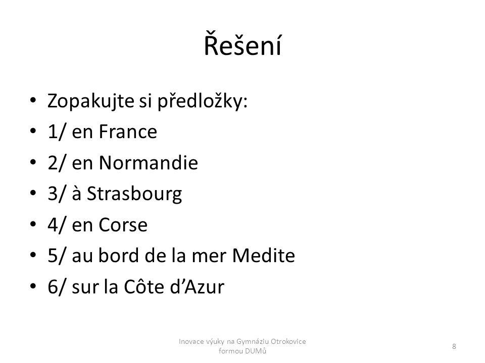 Řešení Zopakujte si předložky: 1/ en France 2/ en Normandie 3/ à Strasbourg 4/ en Corse 5/ au bord de la mer Medite 6/ sur la Côte d'Azur Inovace výuky na Gymnáziu Otrokovice formou DUMů 8