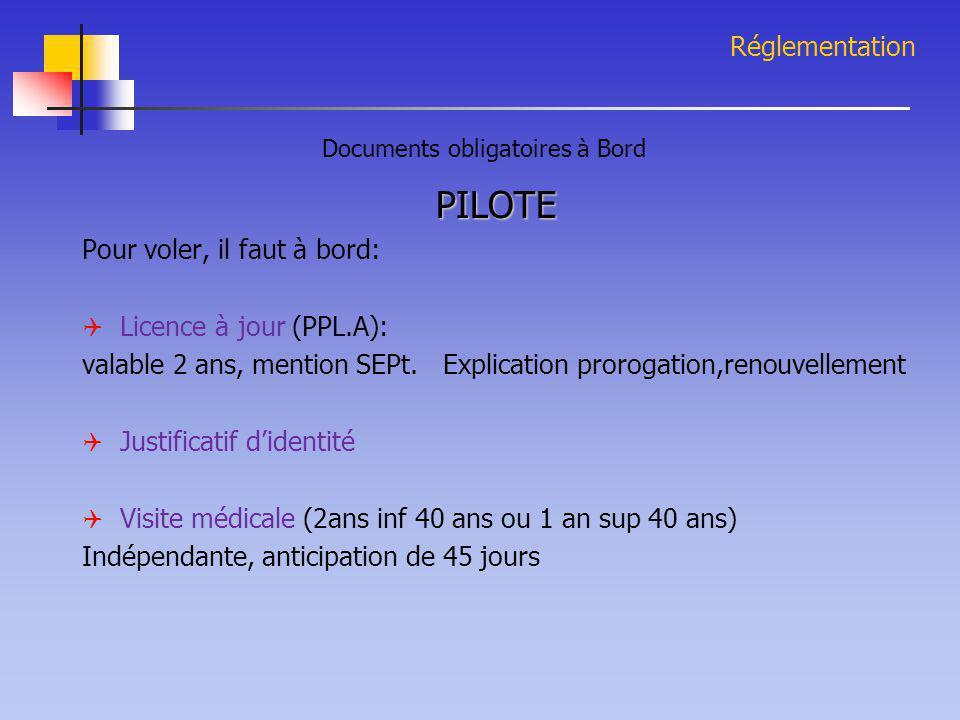 Réglementation PILOTE Pour voler, il faut à bord:  Licence à jour (PPL.A): valable 2 ans, mention SEPt. Explication prorogation,renouvellement  Just
