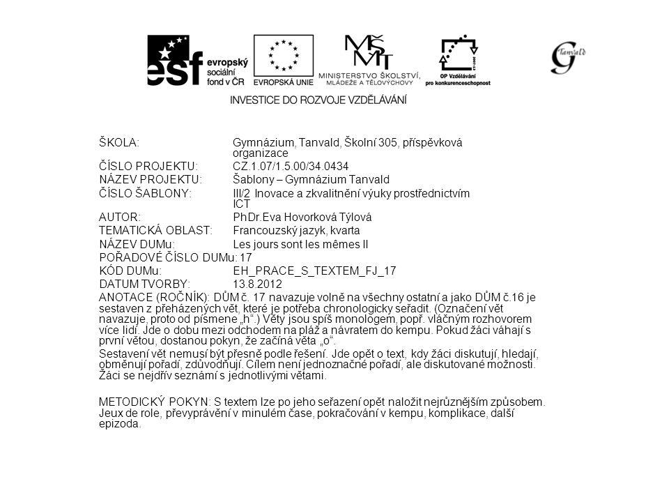 ŠKOLA:Gymnázium, Tanvald, Školní 305, příspěvková organizace ČÍSLO PROJEKTU:CZ.1.07/1.5.00/34.0434 NÁZEV PROJEKTU:Šablony – Gymnázium Tanvald ČÍSLO ŠABLONY:III/2 Inovace a zkvalitnění výuky prostřednictvím ICT AUTOR:PhDr.Eva Hovorková Týlová TEMATICKÁ OBLAST:Francouzský jazyk, kvarta NÁZEV DUMu:Les jours sont les mêmes II POŘADOVÉ ČÍSLO DUMu: 17 KÓD DUMu:EH_PRACE_S_TEXTEM_FJ_17 DATUM TVORBY:13.8.2012 ANOTACE (ROČNÍK): DŮM č.