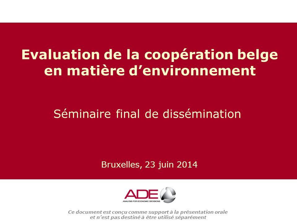 Ce document est conçu comme support à la présentation orale et n'est pas destiné à être utilisé séparément Séminaire final de dissémination Evaluation de la coopération belge en matière d'environnement Bruxelles, 23 juin 2014