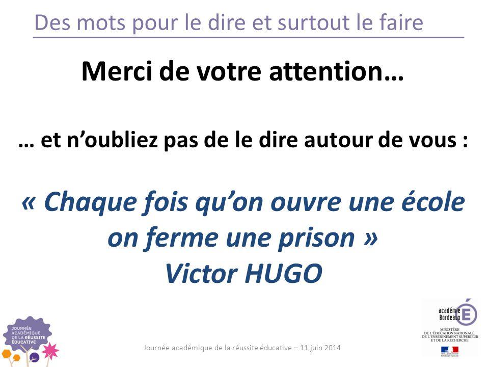 Des mots pour le dire et surtout le faire Journée académique de la réussite éducative – 11 juin 2014 Merci de votre attention… … et n'oubliez pas de le dire autour de vous : « Chaque fois qu'on ouvre une école on ferme une prison » Victor HUGO