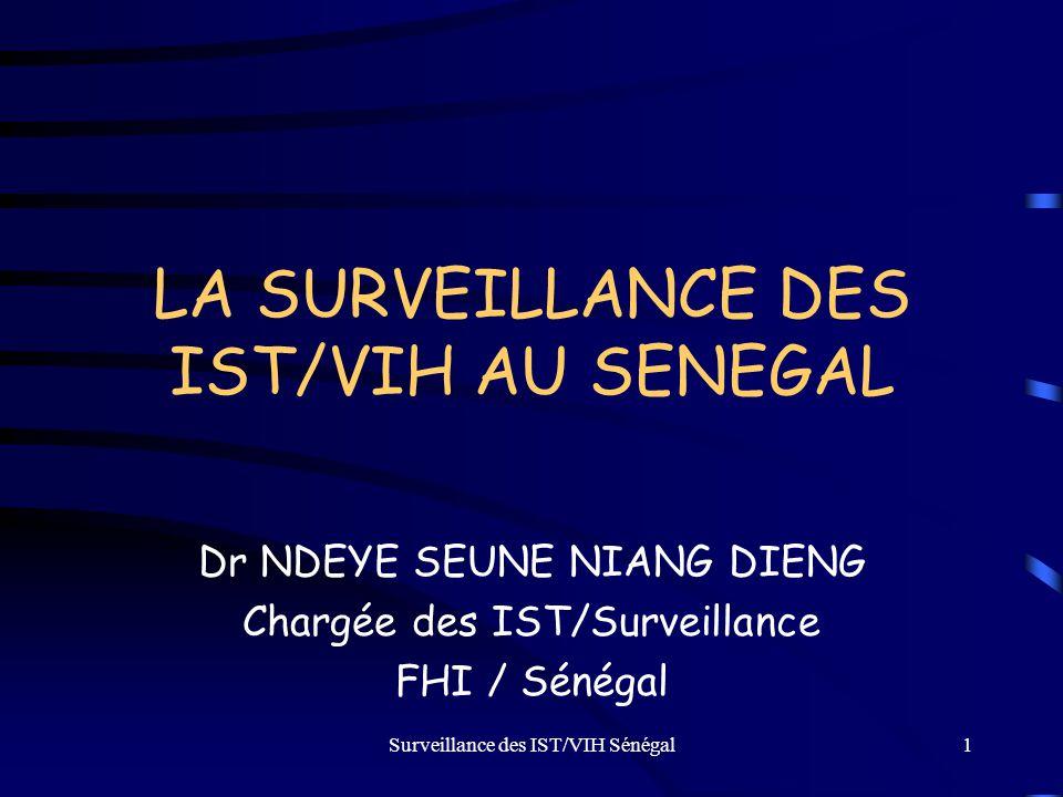 Surveillance des IST/VIH Sénégal1 LA SURVEILLANCE DES IST/VIH AU SENEGAL Dr NDEYE SEUNE NIANG DIENG Chargée des IST/Surveillance FHI / Sénégal