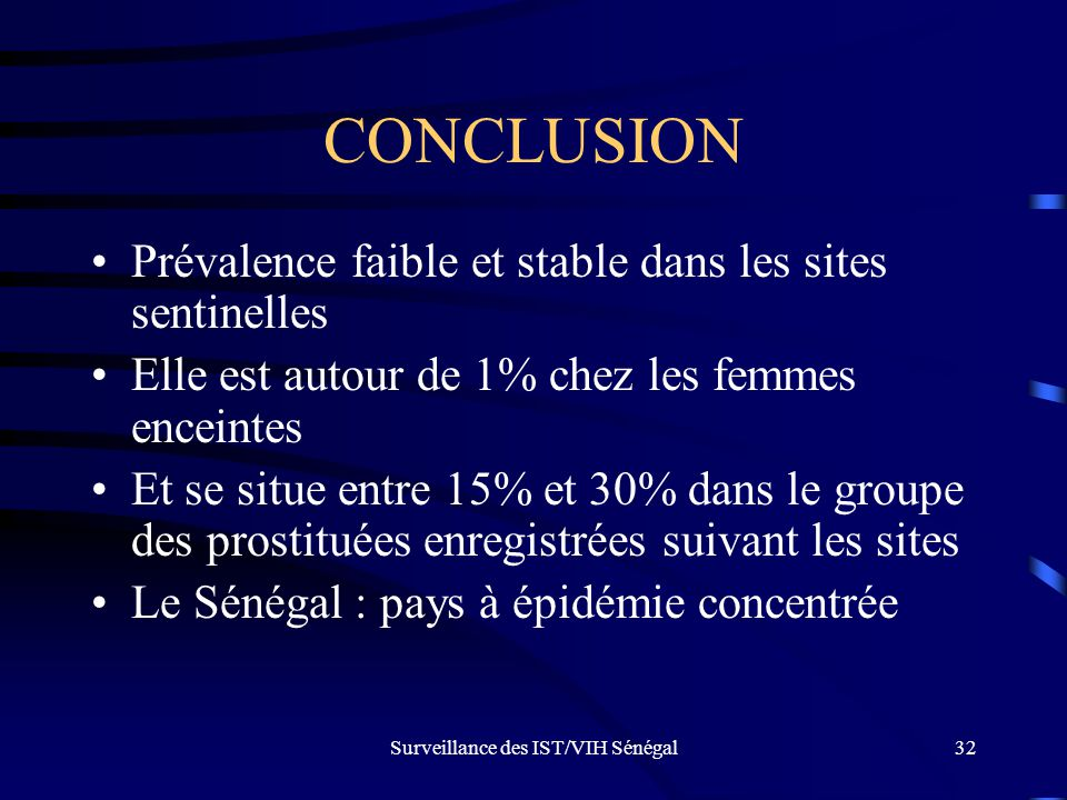 Surveillance des IST/VIH Sénégal32 CONCLUSION Prévalence faible et stable dans les sites sentinelles Elle est autour de 1% chez les femmes enceintes E