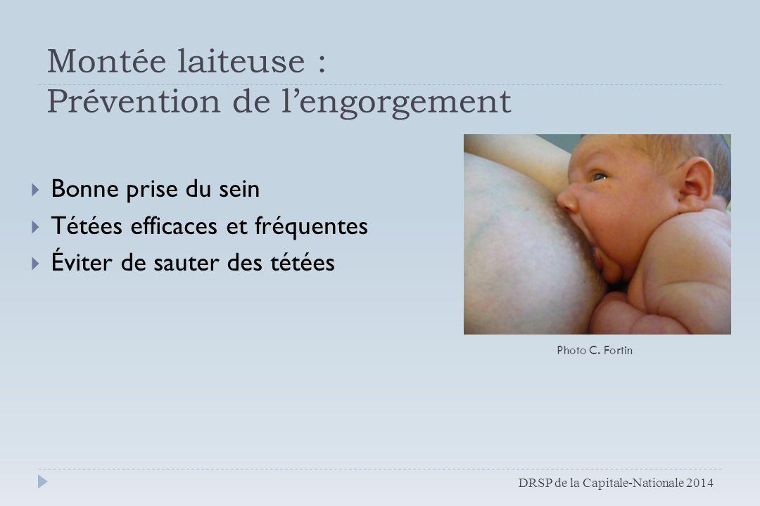 Montée laiteuse : Prévention de l'engorgement  Bonne prise du sein  Tétées efficaces et fréquentes  Éviter de sauter des tétées DRSP de la Capitale