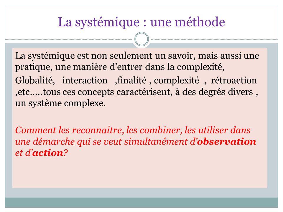 La systémique : une méthode La systémique est non seulement un savoir, mais aussi une pratique, une manière d'entrer dans la complexité, Globalité, interaction,finalité, complexité, rétroaction,etc…..tous ces concepts caractérisent, à des degrés divers, un système complexe.