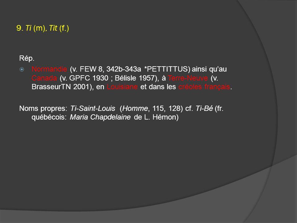 9. Ti (m), Tit (f.) Rép.  Normandie (v. FEW 8, 342b-343a *PETTITTUS) ainsi qu'au Canada (v.