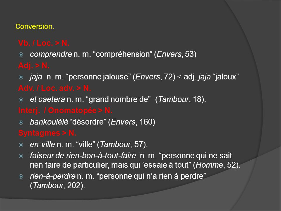 "Conversion. Vb. / Loc. > N.  comprendre n. m. ""compréhension"" (Envers, 53) Adj. > N.  jaja n. m. ""personne jalouse"" (Envers, 72) < adj. jaja ""jaloux"