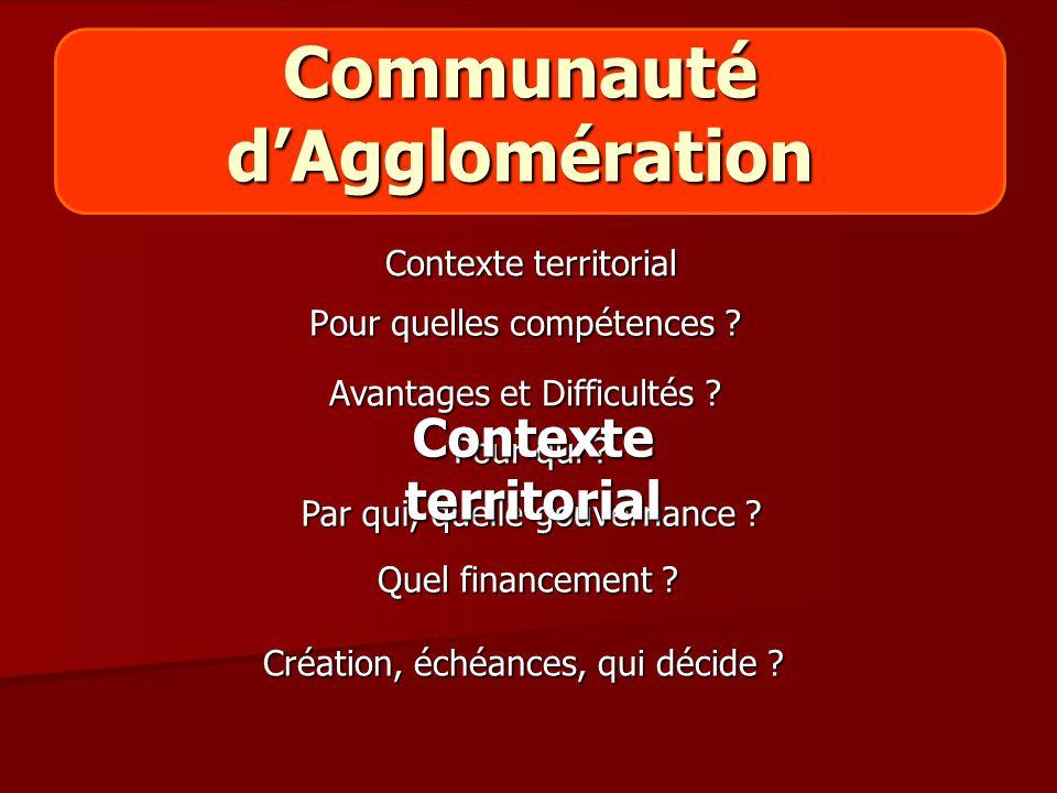 Communauté d'Agglomération Pour quelles compétences ? Pour qui ? Création, échéances, qui décide ? Contexte territorial Avantages et Difficultés ? Par