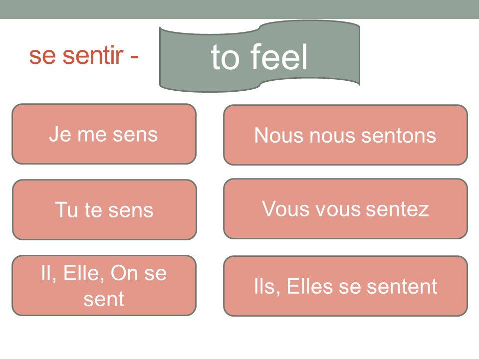 se sentir - to feel Je me sens Tu te sens Il, Elle, On se sent Nous nous sentons Vous vous sentez Ils, Elles se sentent