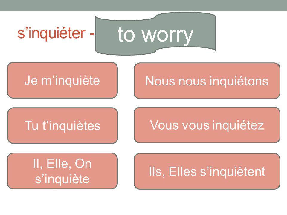 s'inquiéter - to worry Je m'inquiète Tu t'inquiètes Il, Elle, On s'inquiète Nous nous inquiétons Vous vous inquiétez Ils, Elles s'inquiètent