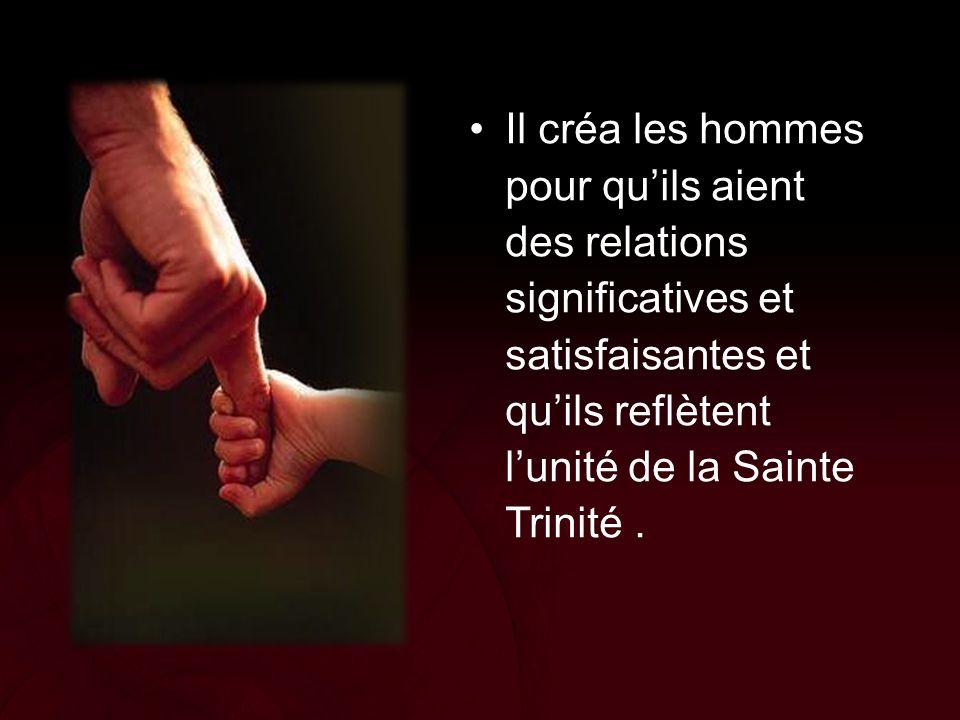 Il créa les hommes pour qu'ils aient des relations significatives et satisfaisantes et qu'ils reflètent l'unité de la Sainte Trinité.