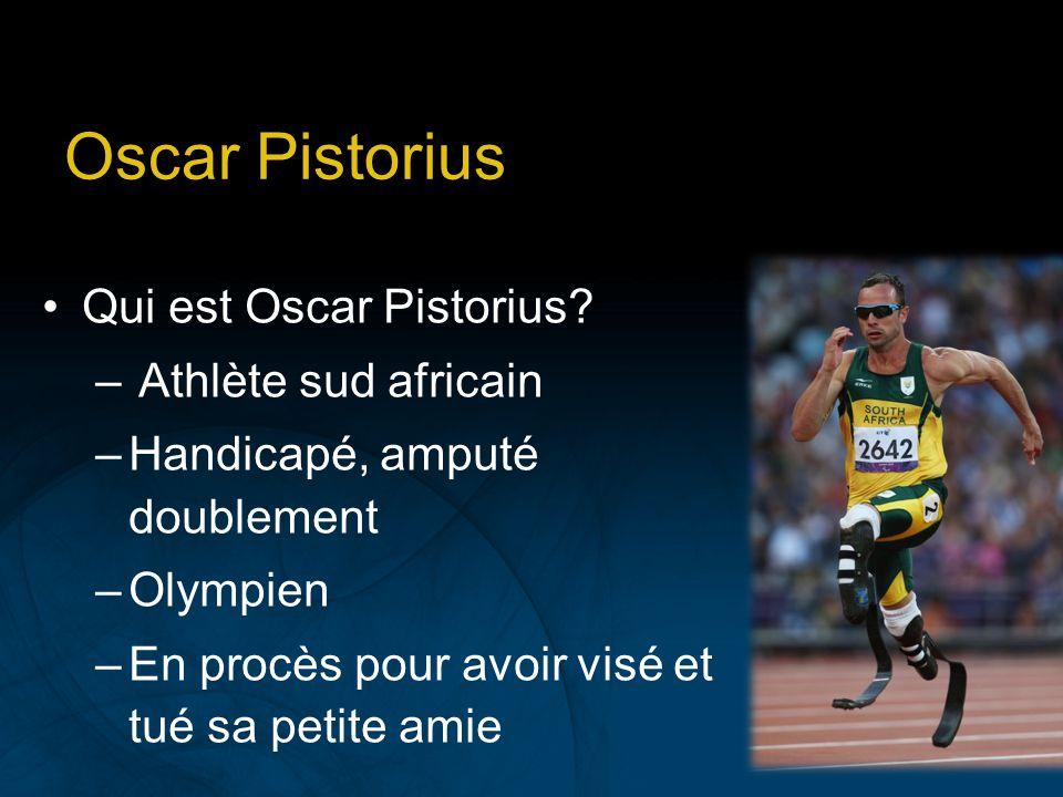 Oscar Pistorius Qui est Oscar Pistorius? – Athlète sud africain –Handicapé, amputé doublement –Olympien –En procès pour avoir visé et tué sa petite am