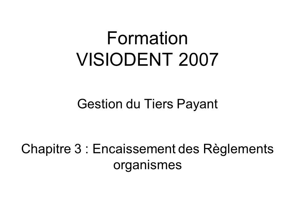 Formation VISIODENT 2007 Gestion du Tiers Payant Chapitre 3 : Encaissement des Règlements organismes