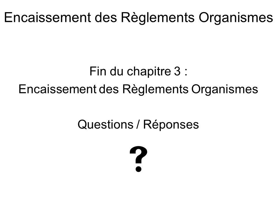 Fin du chapitre 3 : Encaissement des Règlements Organismes Questions / Réponses  Encaissement des Règlements Organismes