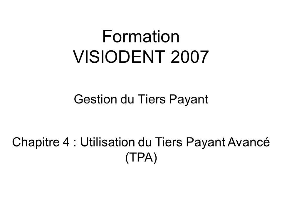 Formation VISIODENT 2007 Gestion du Tiers Payant Chapitre 4 : Utilisation du Tiers Payant Avancé (TPA)
