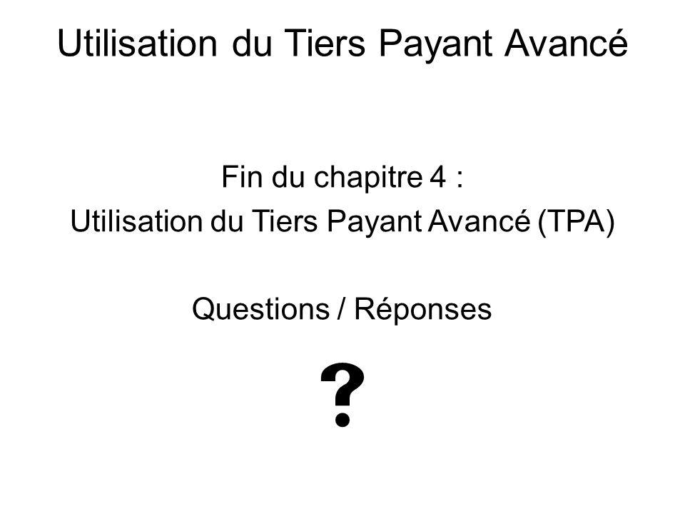 Fin du chapitre 4 : Utilisation du Tiers Payant Avancé (TPA) Questions / Réponses  Utilisation du Tiers Payant Avancé
