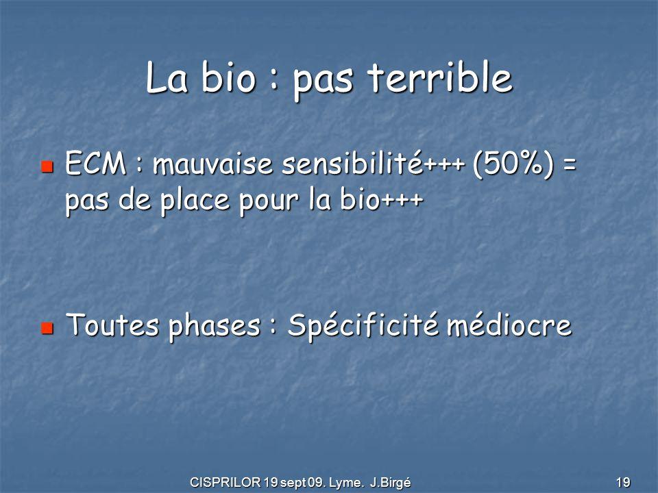 CISPRILOR 19 sept 09. Lyme. J.Birgé 19 La bio : pas terrible ECM : mauvaise sensibilité+++ (50%) = pas de place pour la bio+++ ECM : mauvaise sensibil