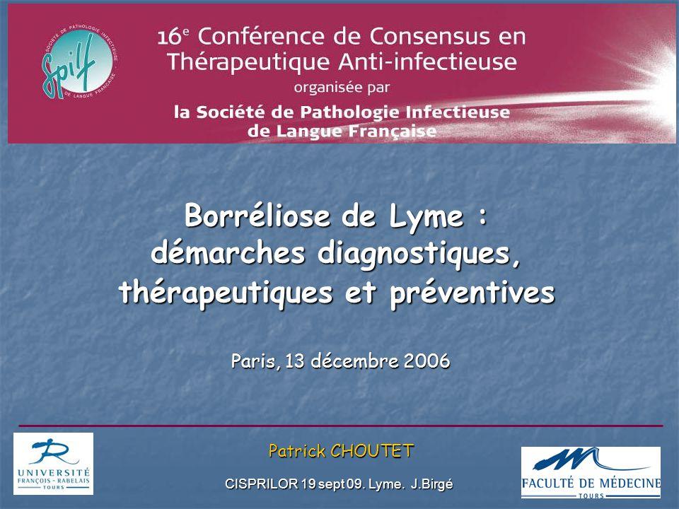 CISPRILOR 19 sept 09. Lyme. J.Birgé 2 Borréliose de Lyme : démarches diagnostiques, thérapeutiques et préventives Paris, 13 décembre 2006 Patrick CHOU