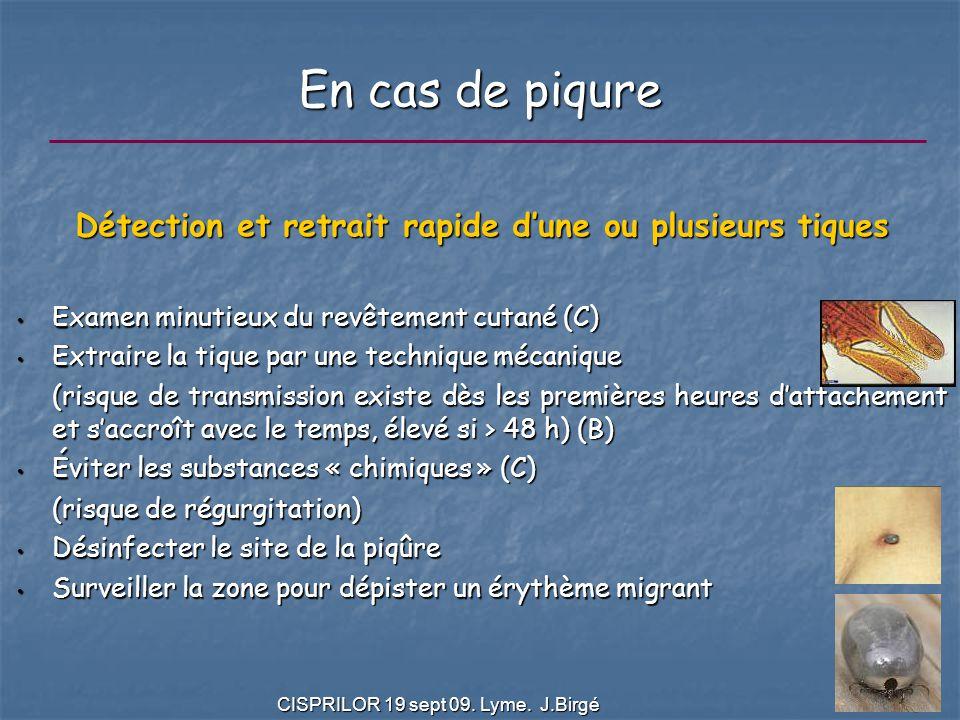 CISPRILOR 19 sept 09. Lyme. J.Birgé 6 En cas de piqure Détection et retrait rapide d'une ou plusieurs tiques Examen minutieux du revêtement cutané (C)