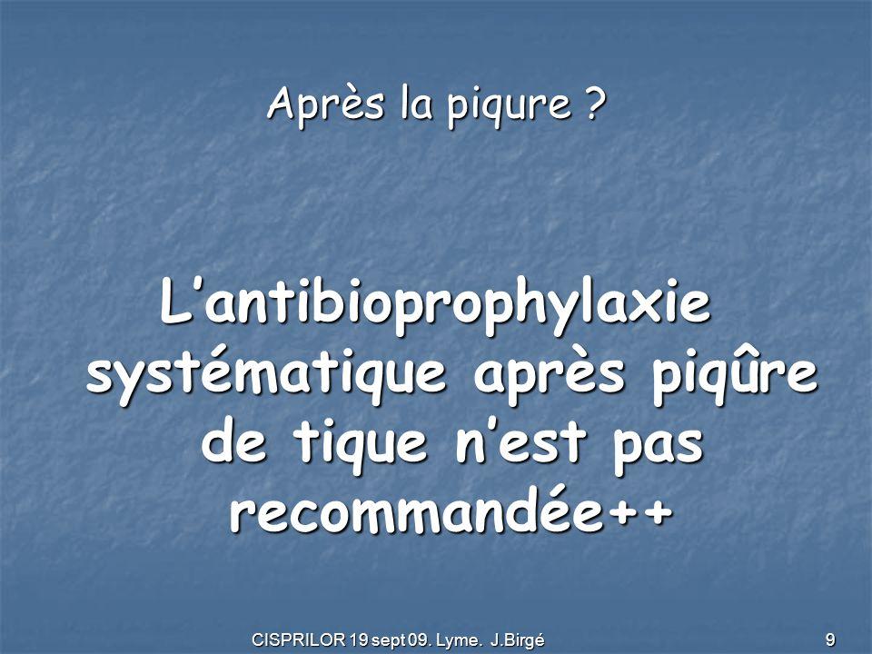 CISPRILOR 19 sept 09. Lyme. J.Birgé 9 Après la piqure ? L'antibioprophylaxie systématique après piqûre de tique n'est pas recommandée++
