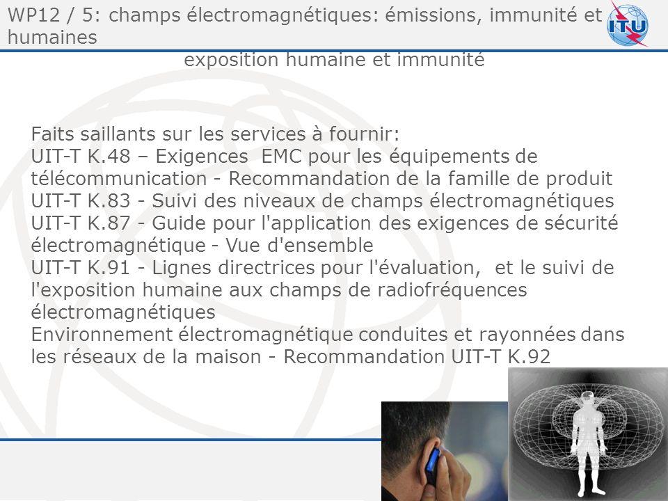 Committed to connecting the world 10 WP12 / 5: champs électromagnétiques: émissions, immunité et humaines exposition humaine et immunité Faits saillants sur les services à fournir: UIT-T K.48 – Exigences EMC pour les équipements de télécommunication - Recommandation de la famille de produit UIT-T K.83 - Suivi des niveaux de champs électromagnétiques UIT-T K.87 - Guide pour l application des exigences de sécurité électromagnétique - Vue d ensemble UIT-T K.91 - Lignes directrices pour l évaluation, et le suivi de l exposition humaine aux champs de radiofréquences électromagnétiques Environnement électromagnétique conduites et rayonnées dans les réseaux de la maison - Recommandation UIT-T K.92