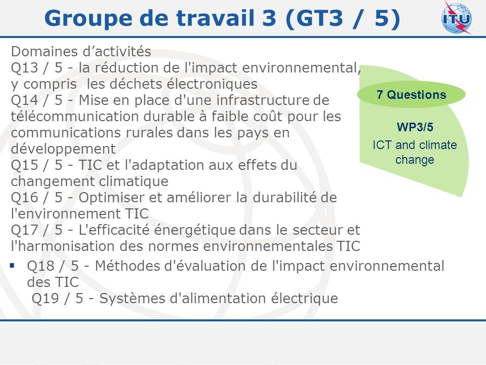 Committed to connecting the world 11 Groupe de travail 3 (GT3 / 5) Domaines d'activités Q13 / 5 - la réduction de l impact environnemental, y compris les déchets électroniques Q14 / 5 - Mise en place d une infrastructure de télécommunication durable à faible coût pour les communications rurales dans les pays en développement Q15 / 5 - TIC et l adaptation aux effets du changement climatique Q16 / 5 - Optimiser et améliorer la durabilité de l environnement TIC Q17 / 5 - L efficacité énergétique dans le secteur et l harmonisation des normes environnementales TIC WP3/5 ICT and climate change 7 Questions  Q18 / 5 - Méthodes d évaluation de l impact environnemental des TIC Q19 / 5 - Systèmes d alimentation électrique