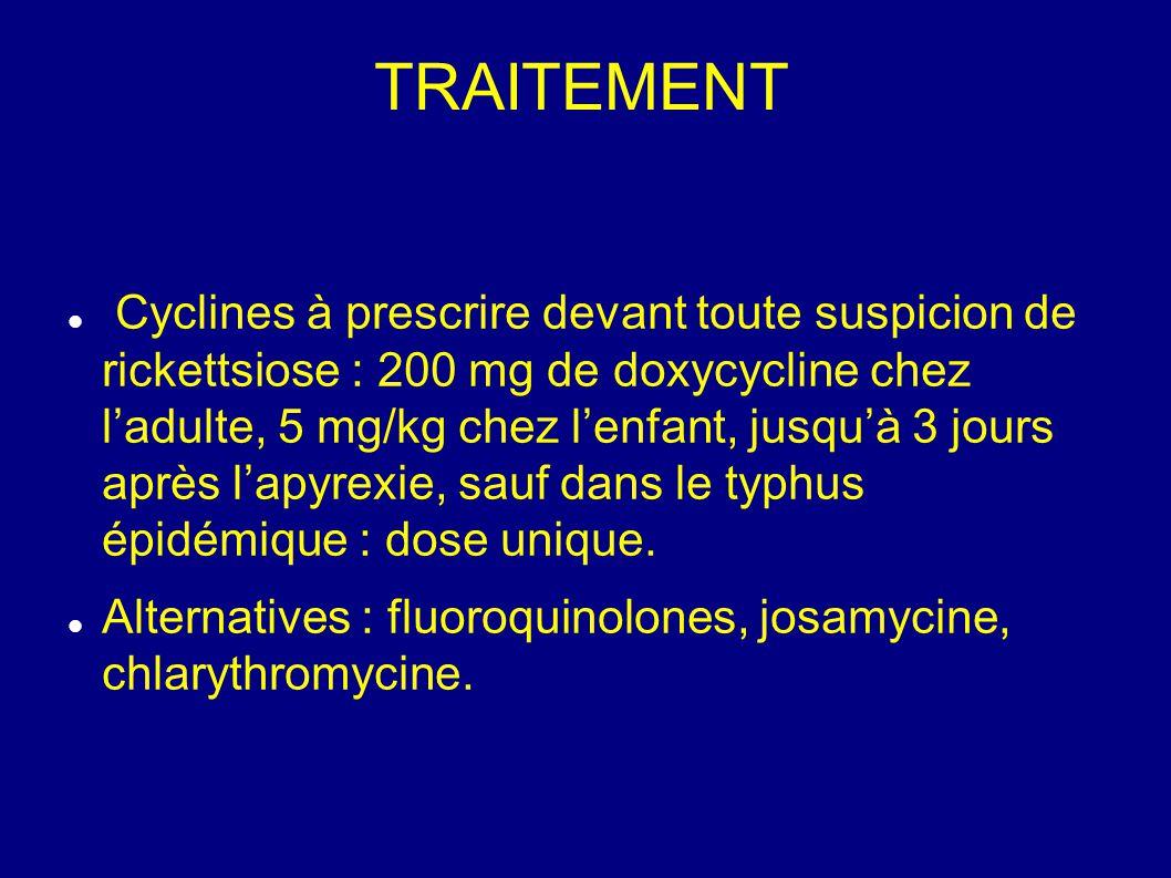 TRAITEMENT Cyclines à prescrire devant toute suspicion de rickettsiose : 200 mg de doxycycline chez l'adulte, 5 mg/kg chez l'enfant, jusqu'à 3 jours après l'apyrexie, sauf dans le typhus épidémique : dose unique.