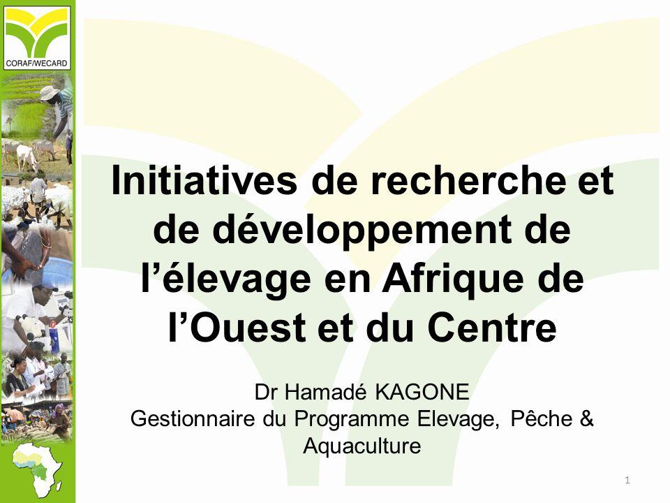 Initiatives de recherche et de développement de l'élevage en Afrique de l'Ouest et du Centre Dr Hamadé KAGONE Gestionnaire du Programme Elevage, Pêche