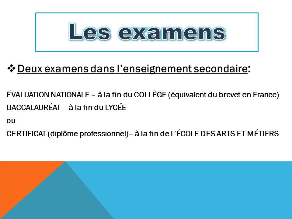  Deux examens dans l'enseignement secondaire : ÉVALUATION NATIONALE – à la fin du COLLÈGE (équivalent du brevet en France) BACCALAURÉAT – à la fin du
