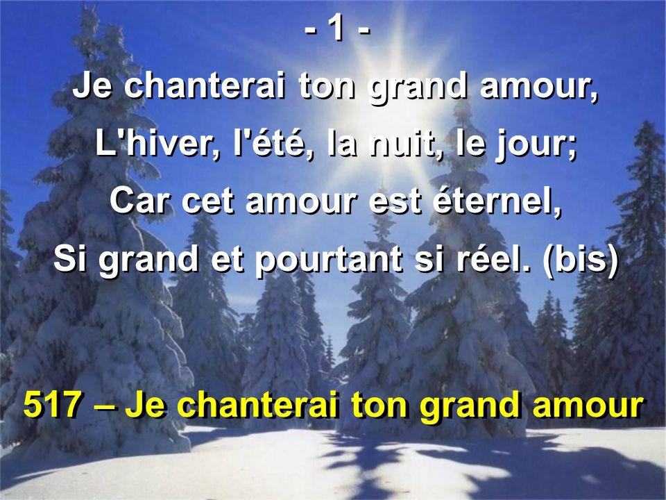 517 – Je chanterai ton grand amour - 1 - Je chanterai ton grand amour, L'hiver, l'été, la nuit, le jour; Car cet amour est éternel, Si grand et pourta