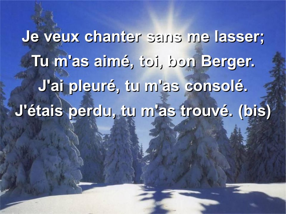 Je veux chanter sans me lasser; Tu m'as aimé, toi, bon Berger. J'ai pleuré, tu m'as consolé. J'étais perdu, tu m'as trouvé. (bis) Je veux chanter sans