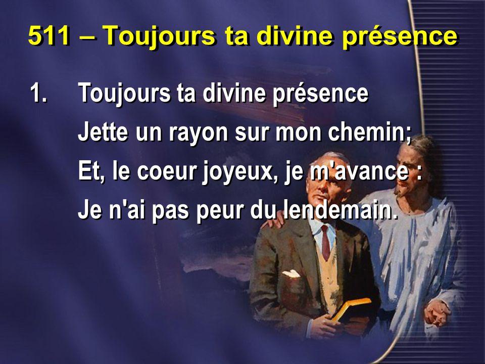 511 – Toujours ta divine présence 1.Toujours ta divine présence Jette un rayon sur mon chemin; Et, le coeur joyeux, je m avance : Je n ai pas peur du lendemain.