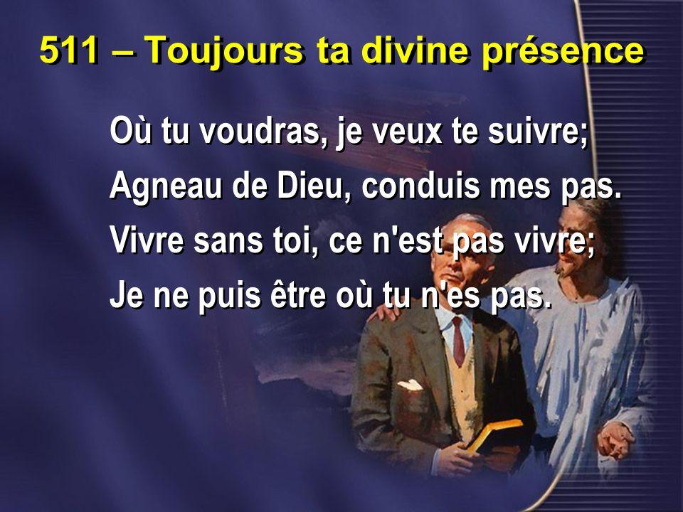 511 – Toujours ta divine présence Où tu voudras, je veux te suivre; Agneau de Dieu, conduis mes pas.