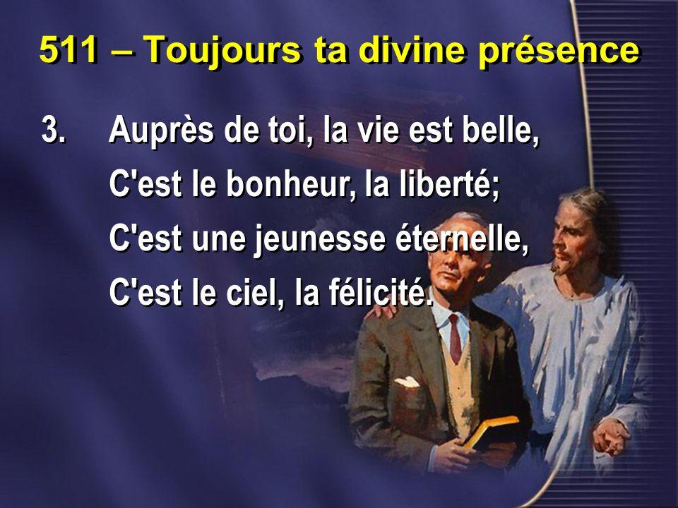 511 – Toujours ta divine présence 3.Auprès de toi, la vie est belle, C est le bonheur, la liberté; C est une jeunesse éternelle, C est le ciel, la félicité.