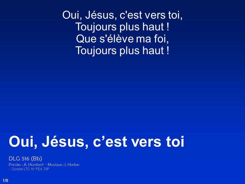 Oui, Jésus, c'est vers toi, Toujours plus haut ! Que s'élève ma foi, Toujours plus haut ! Oui, Jésus, c'est vers toi DLG 516 (Bb) Paroles : A. Humbert