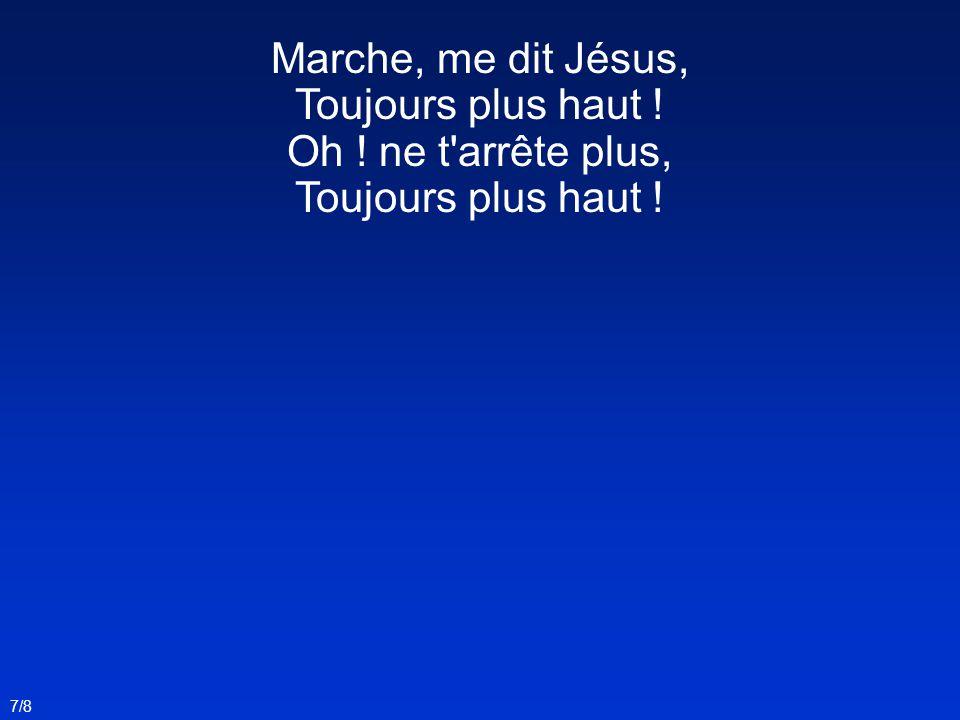 Marche, me dit Jésus, Toujours plus haut ! Oh ! ne t'arrête plus, Toujours plus haut ! 7/8