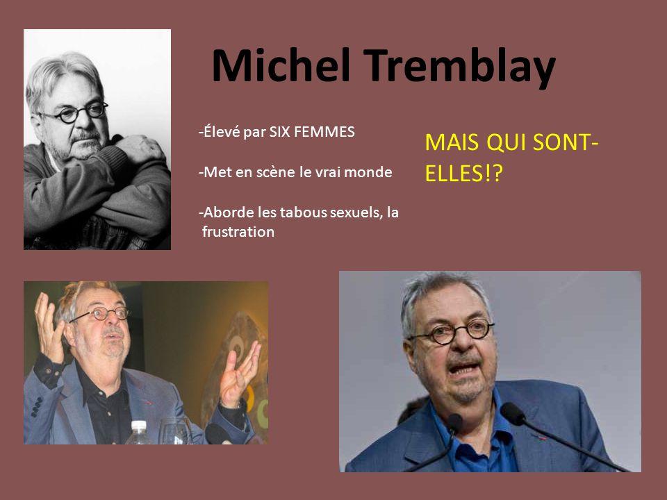 Michel Tremblay -Élevé par SIX FEMMES -Met en scène le vrai monde -Aborde les tabous sexuels, la frustration MAIS QUI SONT- ELLES!?