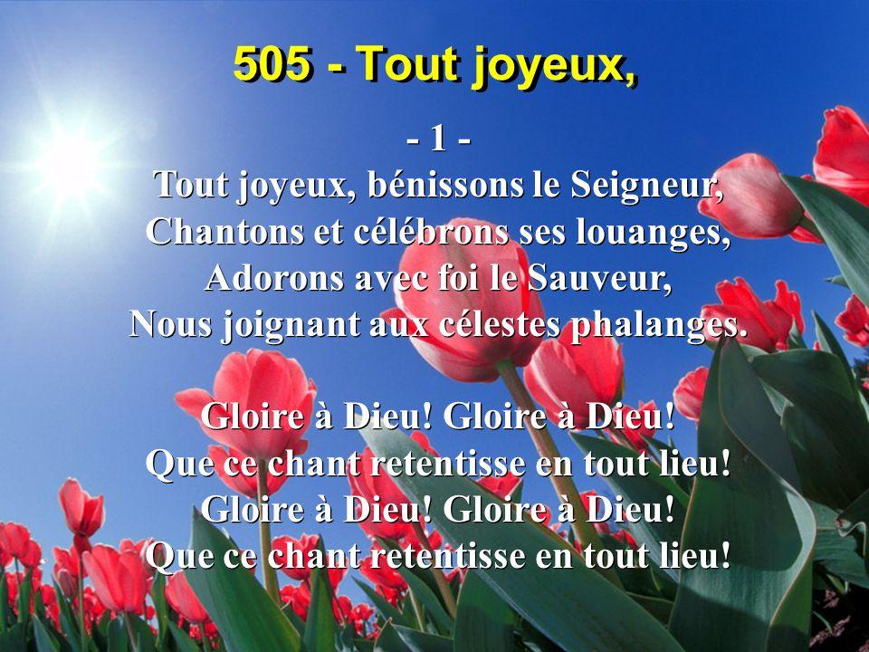 505 - Tout joyeux, - 1 - Tout joyeux, bénissons le Seigneur, Chantons et célébrons ses louanges, Adorons avec foi le Sauveur, Nous joignant aux célestes phalanges.