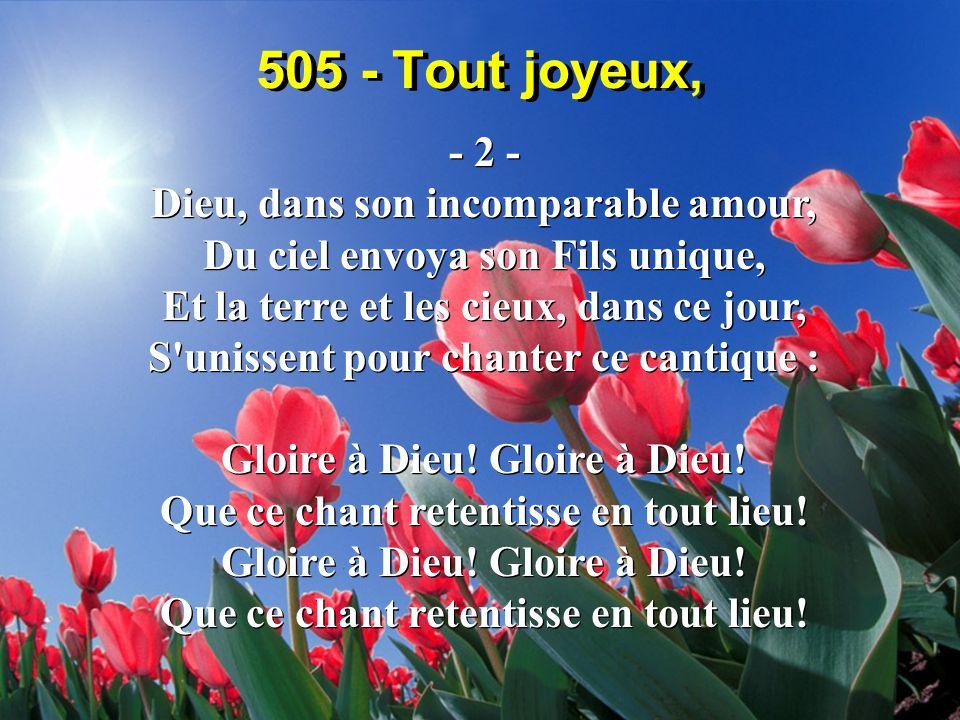505 - Tout joyeux, - 2 - Dieu, dans son incomparable amour, Du ciel envoya son Fils unique, Et la terre et les cieux, dans ce jour, S unissent pour chanter ce cantique : Gloire à Dieu.
