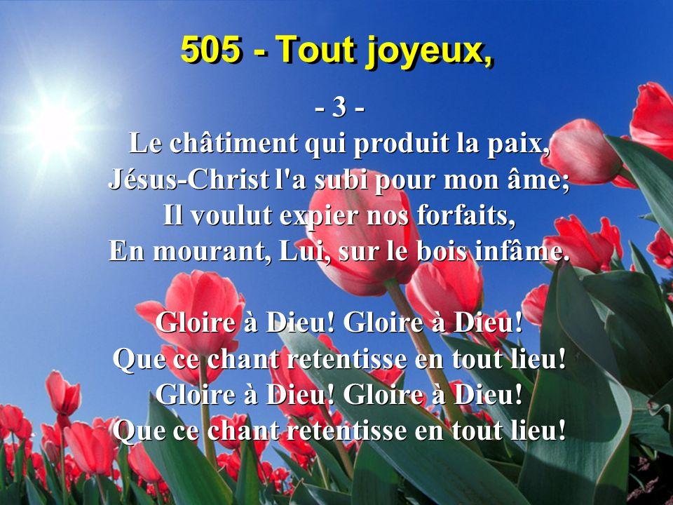 505 - Tout joyeux, - 3 - Le châtiment qui produit la paix, Jésus-Christ l a subi pour mon âme; Il voulut expier nos forfaits, En mourant, Lui, sur le bois infâme.