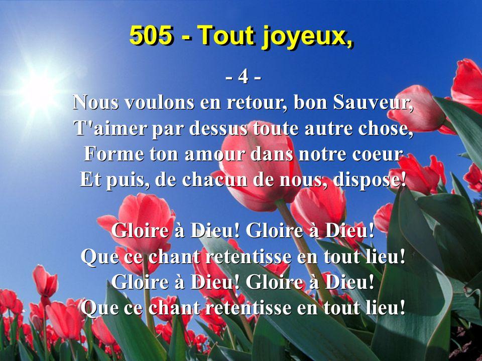 505 - Tout joyeux, - 4 - Nous voulons en retour, bon Sauveur, T aimer par dessus toute autre chose, Forme ton amour dans notre coeur Et puis, de chacun de nous, dispose.