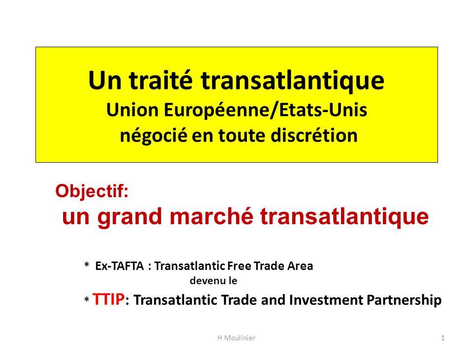 Un traité transatlantique Union Européenne/Etats-Unis négocié en toute discrétion * Ex-TAFTA : Transatlantic Free Trade Area devenu le * TTIP : Transatlantic Trade and Investment Partnership H Moulinier1 Objectif: un grand marché transatlantique