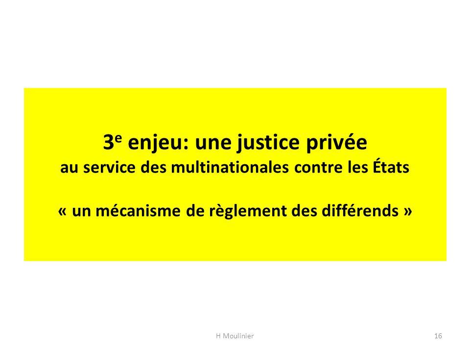 3 e enjeu: une justice privée au service des multinationales contre les États « un mécanisme de règlement des différends » H Moulinier16