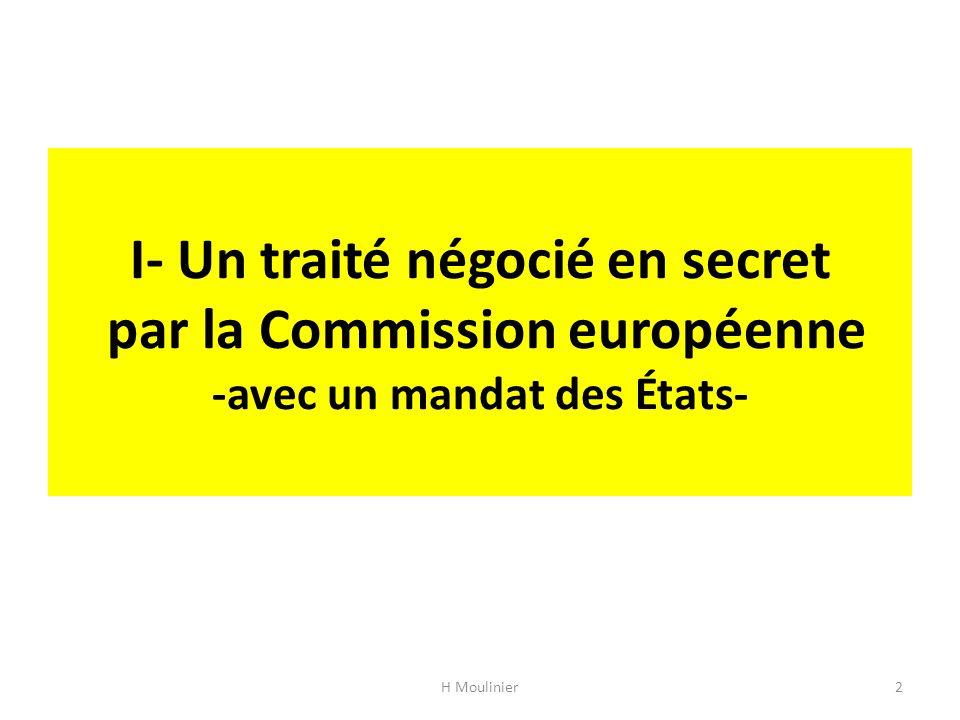 13 février 2013 – Signature d une déclaration de Barack Obama, Herman Van Rompuy et José Manuel Barroso initiant les procédures nécessaires au lancement des négociations de TAFTA 11 février 2013 – Publication des recommandations du groupe de travail de haut niveau mis en place en 2011 7-8 février 2013 – Le Conseil européen se prononce en faveur d un « accord commercial global » 28 novembre 2011 – L Union européenne et les États-Unis mettent en place un groupe de travail de haut niveau sur la croissance et l emploi, destiné à trouver des solutions à la crise économique, mené par Ron Kirk et Karel De Guchtdéclarationrecommandationsprononce 21 juin 2014 - Date limite pour répondre à la consultation publique sur les modalités du mécanisme de règlement des différends entre investisseurs et États dans TAFTA (… après les européennes !)consultation publique Juin 2014 - cinquième cycle de négociations à Washington DC Décembre 2014 - cycle de négociations à Bruxelles Calendrier pour une signature en 2015 H Moulinier23