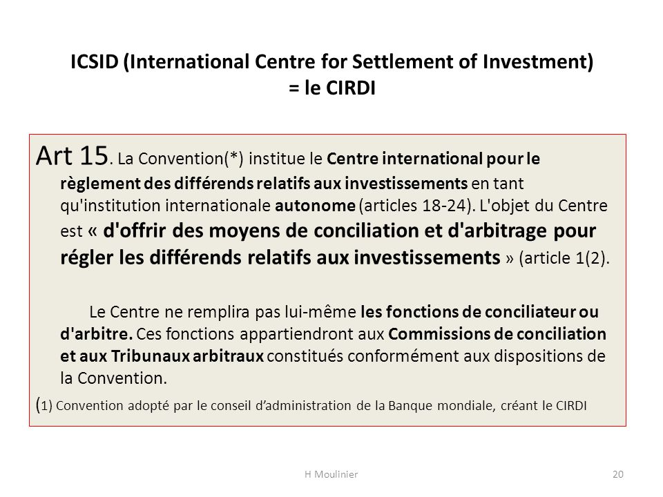 ICSID (International Centre for Settlement of Investment) = le CIRDI Art 15. La Convention(*) institue le Centre international pour le règlement des d