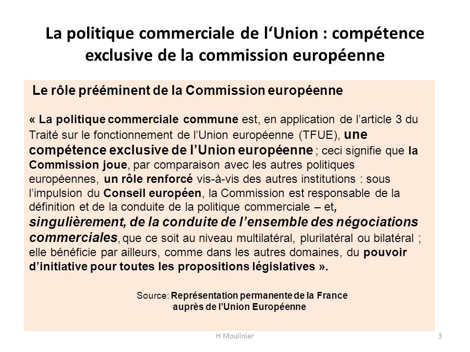 La politique commerciale de l'Union : compétence exclusive de la commission européenne H Moulinier3 Le rôle prééminent de la Commission européenne « La politique commerciale commune est, en application de l'article 3 du Traité sur le fonctionnement de l'Union européenne (TFUE), une compétence exclusive de l'Union européenne ; ceci signifie que la Commission joue, par comparaison avec les autres politiques européennes, un rôle renforcé vis-à-vis des autres institutions : sous l'impulsion du Conseil européen, la Commission est responsable de la définition et de la conduite de la politique commerciale – et, singulièrement, de la conduite de l'ensemble des négociations commerciales, que ce soit au niveau multilatéral, plurilatéral ou bilatéral ; elle bénéficie par ailleurs, comme dans les autres domaines, du pouvoir d'initiative pour toutes les propositions législatives ».