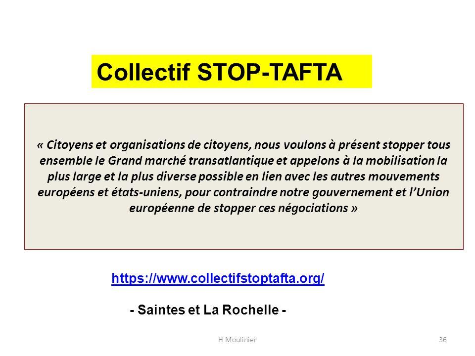 « Citoyens et organisations de citoyens, nous voulons à présent stopper tous ensemble le Grand marché transatlantique et appelons à la mobilisation la plus large et la plus diverse possible en lien avec les autres mouvements européens et états-uniens, pour contraindre notre gouvernement et l'Union européenne de stopper ces négociations » H Moulinier36 Collectif STOP-TAFTA https://www.collectifstoptafta.org/ - Saintes et La Rochelle -