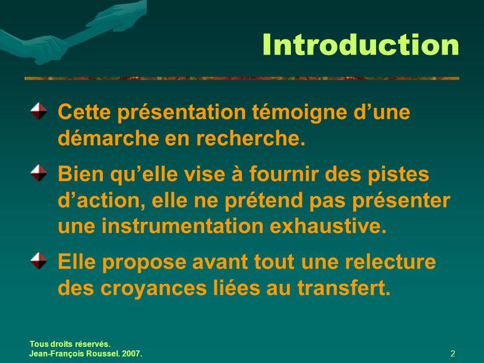 Tous droits réservés. Jean-François Roussel. 2007.2 Introduction Cette présentation témoigne d'une démarche en recherche. Bien qu'elle vise à fournir