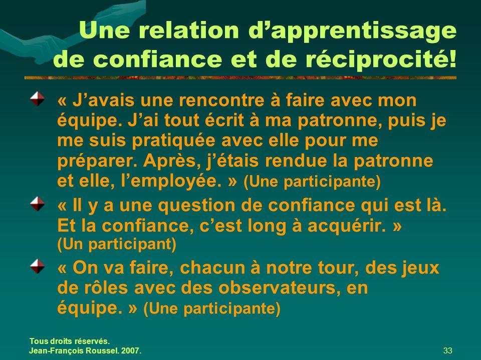 Tous droits réservés. Jean-François Roussel. 2007.33 Une relation d'apprentissage de confiance et de réciprocité! « J'avais une rencontre à faire avec
